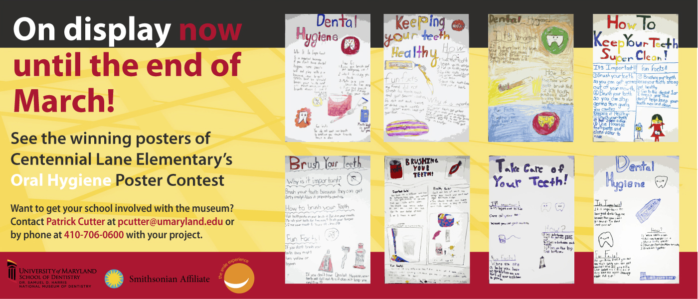 "Banner ad for winning posters. Text included: ""On display now until the end of March! See the winning posters of Centennial Lane Elementary's Oral Hygiene Poster Contest. Want to get your school involved with the museum? Contact Patrick Cutter at pcutter@umaryland.edu or by phone at 410-706-0600"""